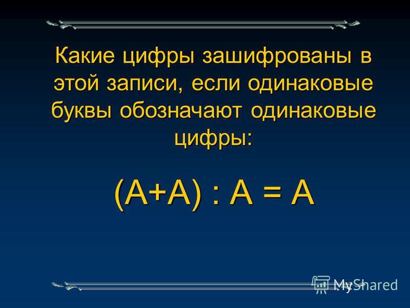 Какие цифры зашифрованы в этой записи, если одинаковые буквы обозначают одинаковые цифры: (А+А) : А = А