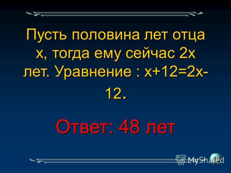 Пусть половина лет отца х, тогда ему сейчас 2 х лет. Уравнение : х+12=2 х- 12. Ответ: 48 лет