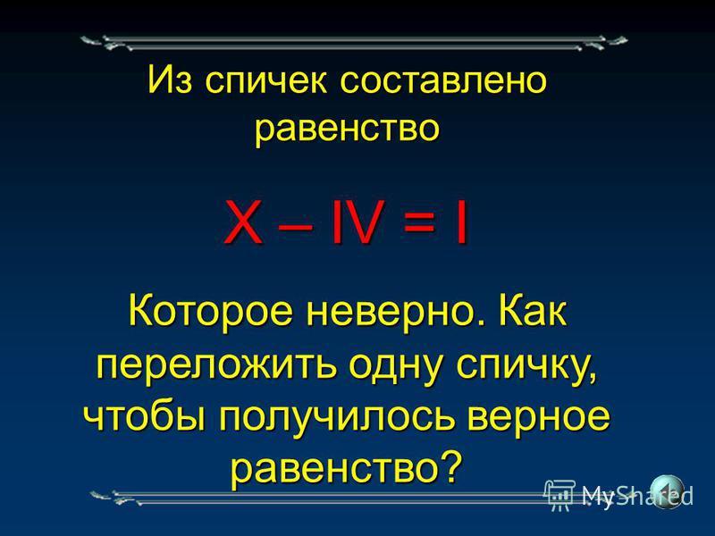 Из спичек составлено равенство X – IV = I Которое неверно. Как переложить одну спичку, чтобы получилось верное равенство?