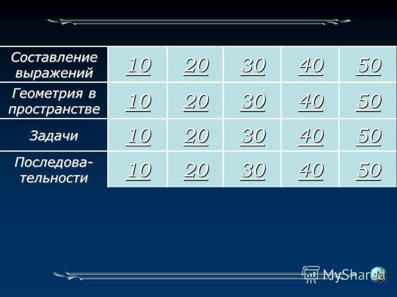 Составление выражений 10 20 30 40 50 Геометрия в пространстве 10 20 30 40 50 Задачи 10 20 30 40 50 Последова- тельности 10 20 30 40 50