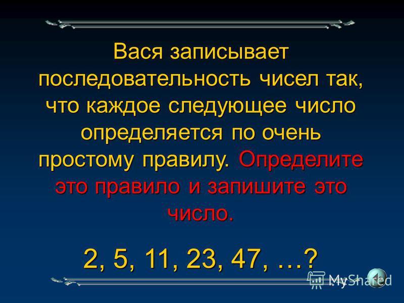 Вася записывает последовательность чисел так, что каждое следующее число определяется по очень простому правилу. Определите это правило и запишите это число. 2, 5, 11, 23, 47, …?