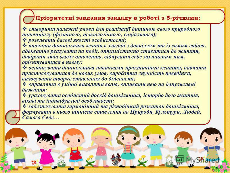 Пріоритетні завдання закладу в роботі з 5-річками: створити належні умови для реалізації дитиною свого природного потенціалу (фізичного, психологічного, соціального); розвивати базові якості особистості; навчати дошкільника жити в злагоді з довкіллям