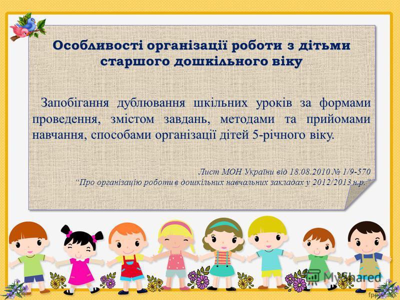 Особливості організації роботи з дітьми старшого дошкільного віку Запобігання дублювання шкільних уроків за формами проведення, змістом завдань, методами та прийомами навчання, способами організації дітей 5-річного віку. Запобігання дублювання шкільн