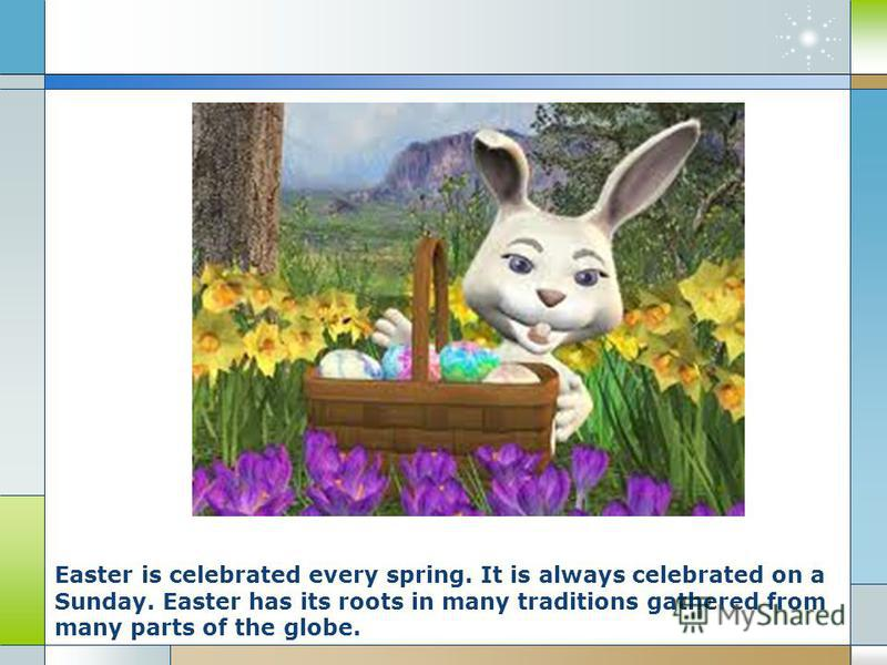 Easter is celebrated every spring. It is always celebrated on a Sunday. Easter has its roots in many traditions gathered from many parts of the globe.
