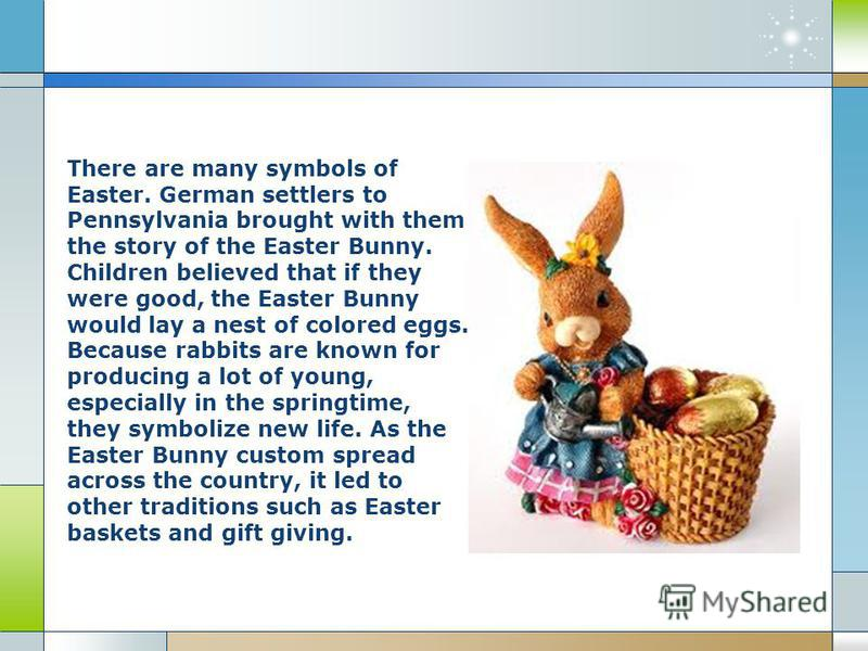 There are many symbols of Easter. German settlers to Pennsylvania brought with them the story of the Easter Bunny. Children believed that if they were good, the Easter Bunny would lay a nest of colored eggs. Because rabbits are known for producing a