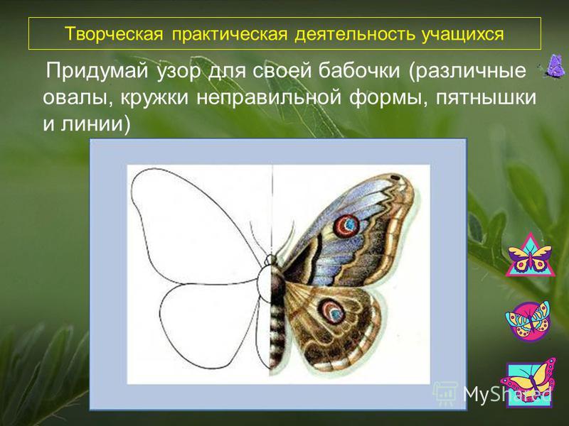 Творческая практическая деятельность учащихся Придумай узор для своей бабочки (различные овалы, кружки неправильной формы, пятнышки и линии)
