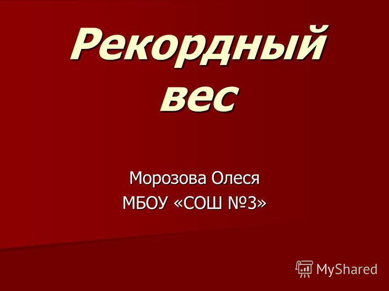 Рекордный вес Морозова Олеся МБОУ «СОШ 3»