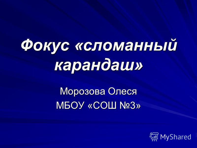 Фокус «сломанный карандаш» Морозова Олеся МБОУ «СОШ 3»