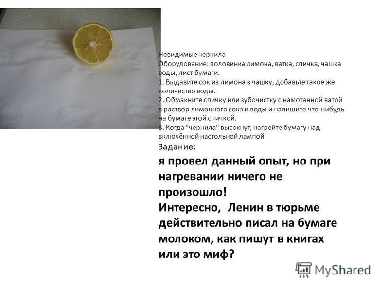 Невидимые чернила Оборудование: половинка лимона, ватка, спичка, чашка воды, лист бумаги. 1. Выдавите сок из лимона в чашку, добавьте такое же количество воды. 2. Обмакните спичку или зубочистку с намотанной ватой в раствор лимонного сока и воды и на