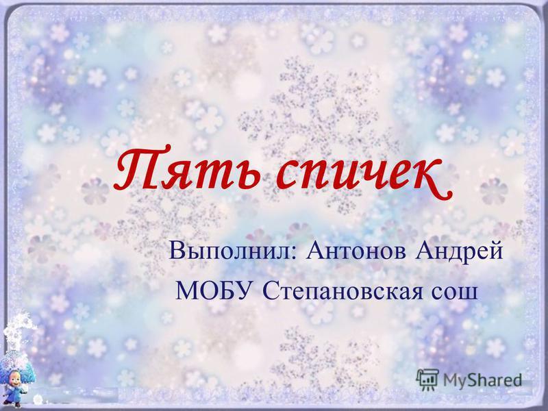 Пять спичек Выполнил: Антонов Андрей МОБУ Степановская сош