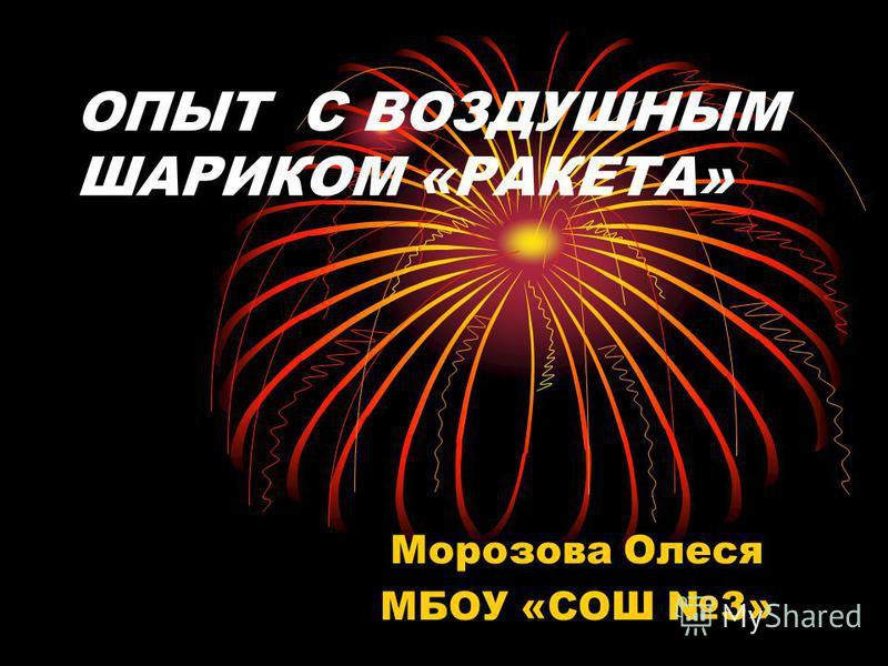 ОПЫТ С ВОЗДУШНЫМ ШАРИКОМ «РАКЕТА» Морозова Олеся МБОУ «СОШ 3»