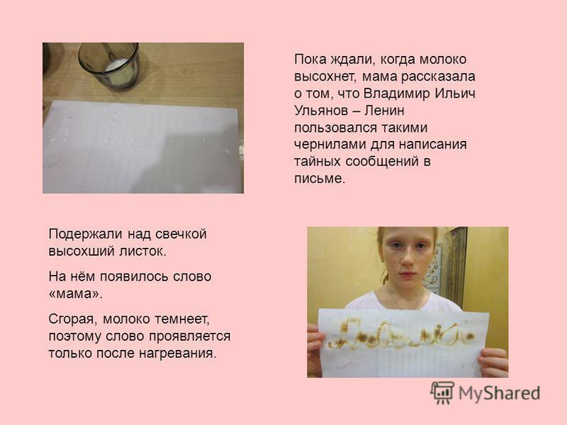 Пока ждали, когда молоко высохнет, мама рассказала о том, что Владимир Ильич Ульянов – Ленин пользовался такими чернилами для написания тайных сообщений в письме. Подержали над свечкой высохший листок. На нём появилось слово «мама». Сгорая, молоко те