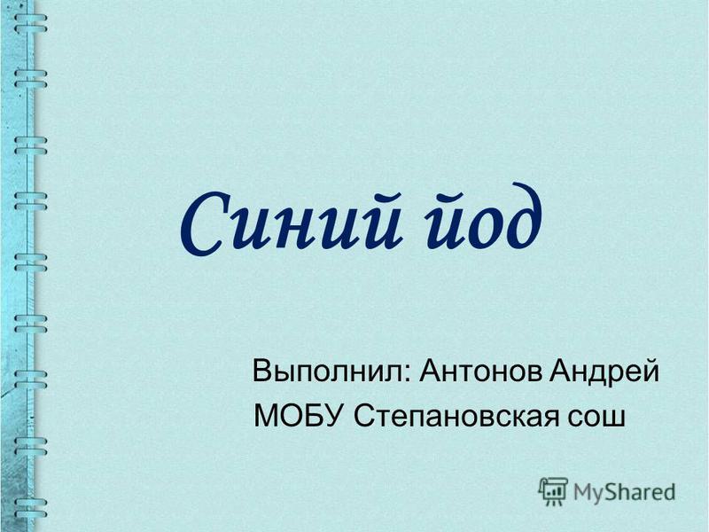 Синий йод Выполнил: Антонов Андрей МОБУ Степановская сош