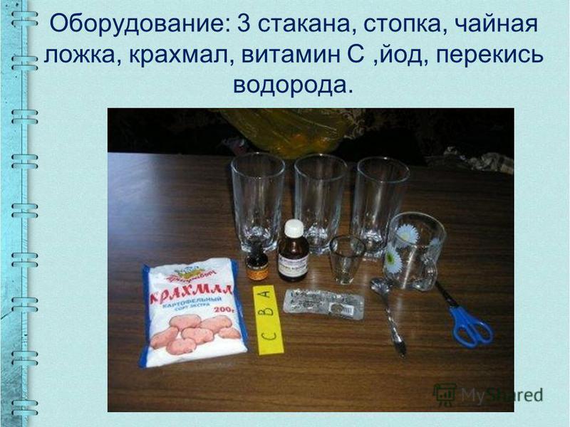 Оборудование: 3 стакана, стопка, чайная ложка, крахмал, витамин С,йод, перекись водорода.