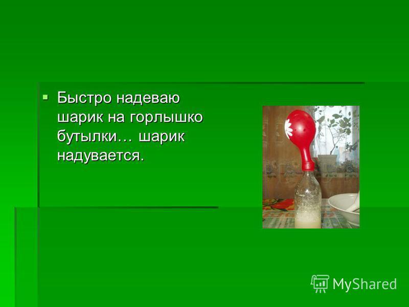 Быстро надеваю шарик на горлышко бутылки… шарик надувается. Быстро надеваю шарик на горлышко бутылки… шарик надувается.