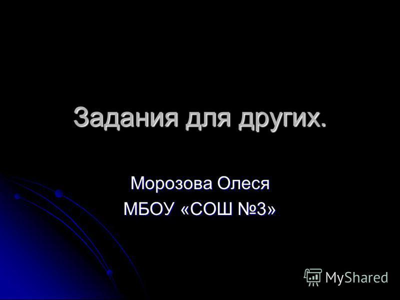 Задания для других. Морозова Олеся МБОУ «СОШ 3»