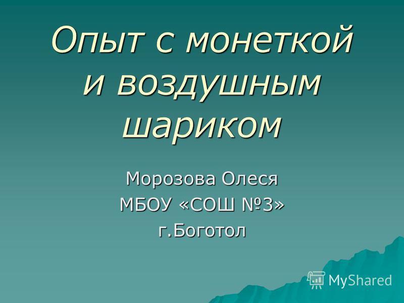 Опыт с монеткой и воздушным шариком Морозова Олеся МБОУ «СОШ 3» г.Боготол