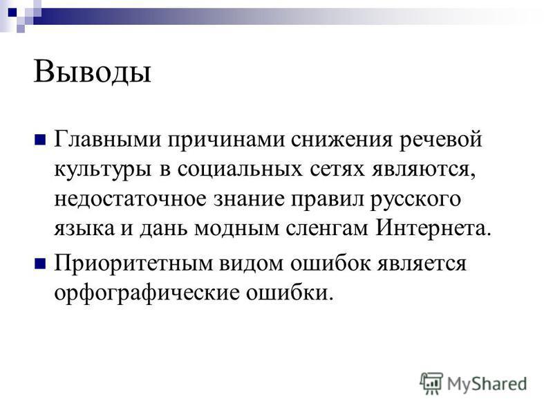 Выводы Главными причинами снижения речевой культуры в социальных сетях являются, недостаточное знание правил русского языка и дань модным сленгам Интернета. Приоритетным видом ошибок является орфографические ошибки.