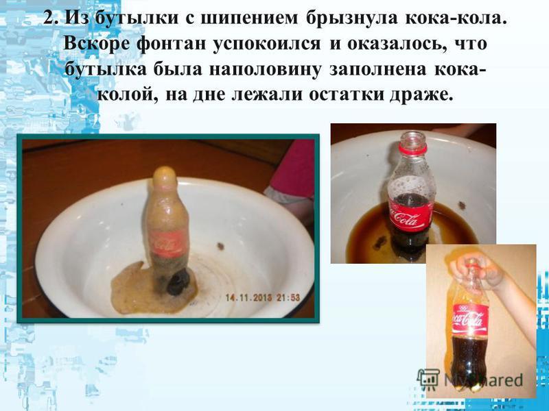 2. Из бутылки с шипением брызнула кока-кола. Вскоре фонтан успокоился и оказалось, что бутылка была наполовину заполнена кока- колой, на дне лежали остатки драже.
