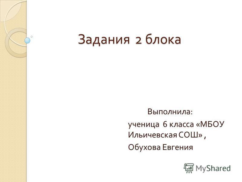 Задания 2 блока Задания 2 блока Выполнила : ученица 6 класса « МБОУ Ильичевская СОШ », Обухова Евгения