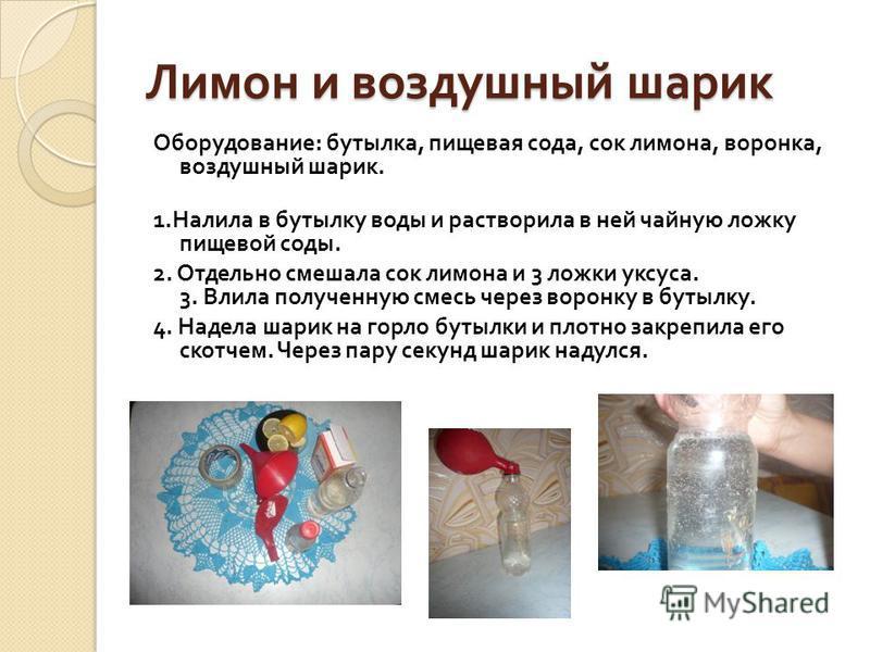 Лимон и воздушный шарик Оборудование : бутылка, пищевая сода, сок лимона, воронка, воздушный шарик. 1. Налила в бутылку воды и растворила в ней чайную ложку пищевой соды. 2. Отдельно смешала сок лимона и 3 ложки уксуса. 3. Влила полученную смесь чере