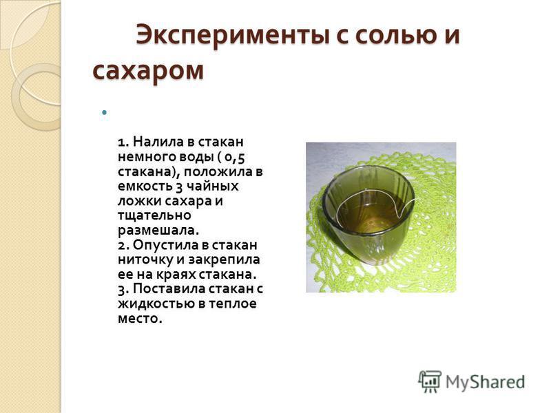 Эксперименты с солью и сахаром Эксперименты с солью и сахаром 1. Налила в стакан немного воды ( 0,5 стакана ), положила в емкость 3 чайных ложки сахара и тщательно размешала. 2. Опустила в стакан ниточку и закрепила ее на краях стакана. 3. Поставила