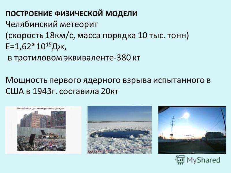 ПОСТРОЕНИЕ ФИЗИЧЕСКОЙ МОДЕЛИ Челябинский метеорит (скорость 18 км/с, масса порядка 10 тыс. тонн) Е=1,62*10 15 Дж, в тротиловом эквиваленте-380 кт Мощность первого ядерного взрыва испытанного в США в 1943 г. составила 20 кт