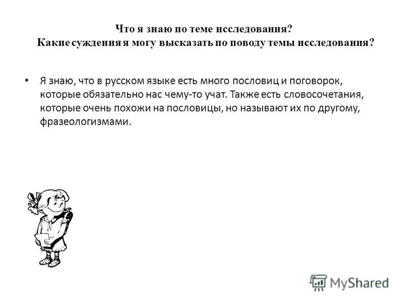 Что я знаю по теме исследавания? Какие суждения я могу высказать по поводу темы исследавания? Я знаю, что в русском языке есть много пословиц и поговорок, которые обязательно нас чему-то учат. Также есть словосочетания, которые очень похожи на послов
