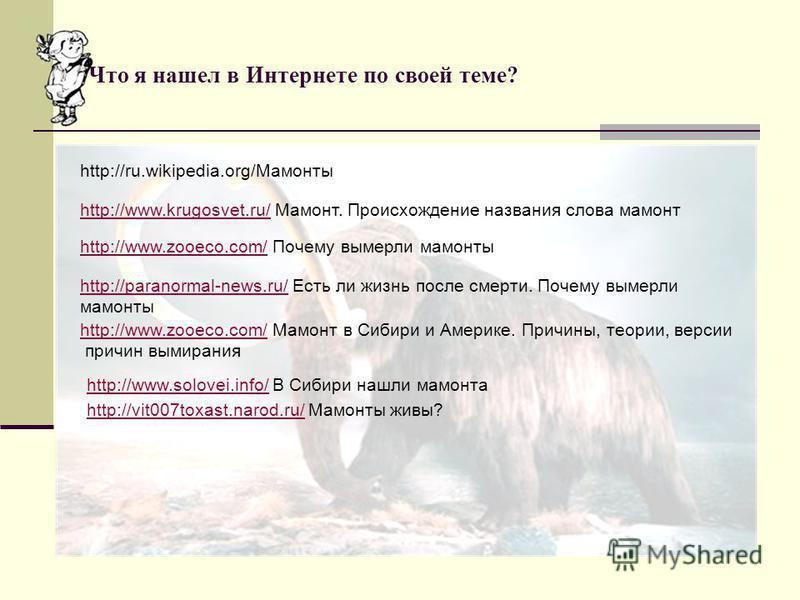 Что я нашел в Интернете по своей теме? http://ru.wikipedia.org/Мамонты http://www.krugosvet.ru/ Мамонт. Происхождение названия слова мамонт http://www.krugosvet.ru/ http://www.zooeco.com/http://www.zooeco.com/ Почему вымерли мамонты http://paranormal