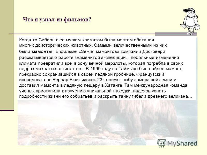 Что я узнал из фильмов? Когда-то Сибирь с ее мягким климатом была местом обитания многих доисторических животных. Самыми величественными из них были мамонты. В фильме «Земля мамонтов» компании Дискавери рассказывается о работе знаменитой экспедиции.