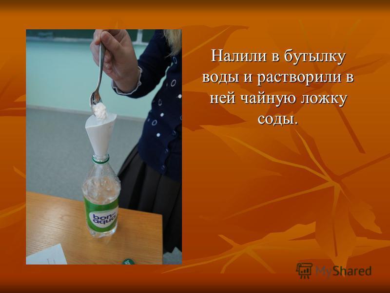 Налили в бутылку воды и растворили в ней чайную ложку соды.