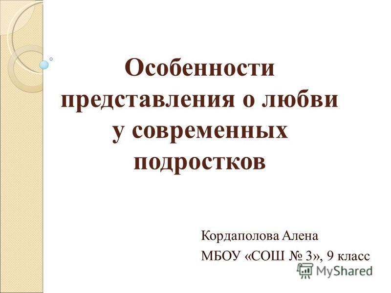 Особенности представления о любви у современных подростков Кордаполова Алена МБОУ «СОШ 3», 9 класс
