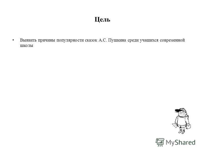 Цель Выявить причины популярности сказок А.С. Пушкина среди учащихся современной школы