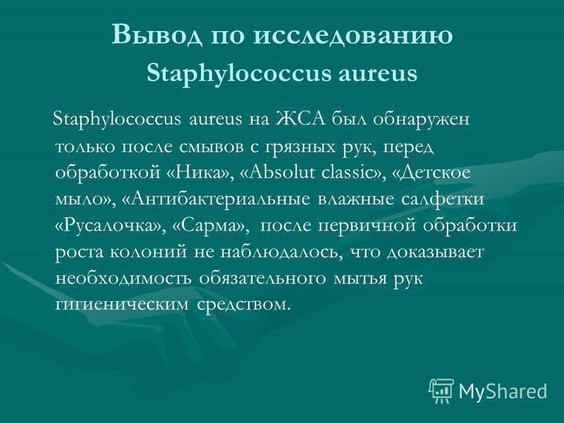 Вывод по исследованию Staphylococcus aureus Staphylococcus aureus на ЖСА был обнаружен только после смывов с грязных рук, перед обработкой «Ника», «Absolut classic», «Детское мыло», «Антибактериальные влажные салфетки «Русалочка», «Сарма», после перв