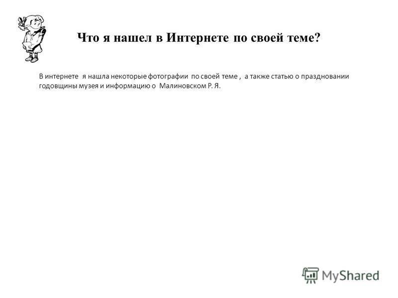 Что я нашел в Интернете по своей теме? В интернете я нашла некоторые фотографии по своей теме, а также статью о праздновании годовщины музея и информацию о Малиновском Р. Я.