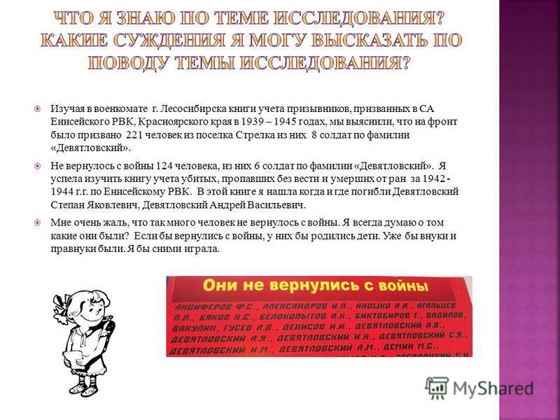 Изучая в военкомате г. Лесосибирска книги учета призывников, призванных в СА Енисейского РВК, Красноярского края в 1939 – 1945 годах, мы выяснили, что на фронт было призвано 221 человек из поселка Стрелка из них 8 солдат по фамилии «Девятловский». Не