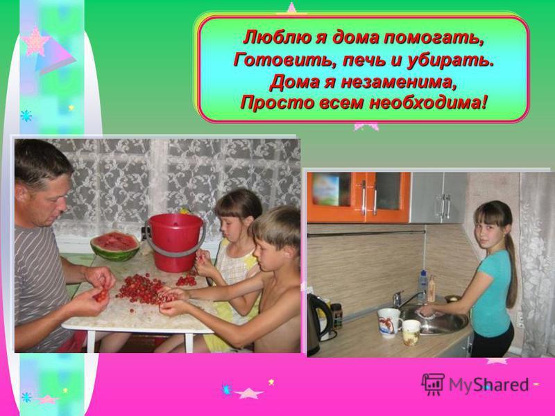 Люблю я дома помогать, Люблю я дома помогать, Готовить, печь и убирать. Готовить, печь и убирать. Дома я незаменима, Дома я незаменима, Просто всем необходима! Просто всем необходима!