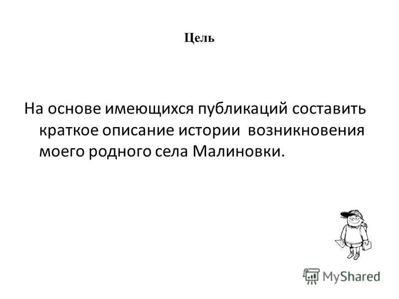 Цель На основе имеющихся публикаций составить краткое описание истории возникновения моего родного села Малиновки.