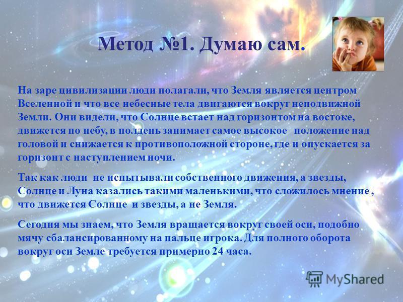 Метод 1. Думаю сам. На заре цивилизации люди полагали, что Земля является центром Вселенной и что все небесные тела двигаются вокруг неподвижной Земли. Они видели, что Солнце встает над горизонтом на востоке, движется по небу, в полдень занимает само