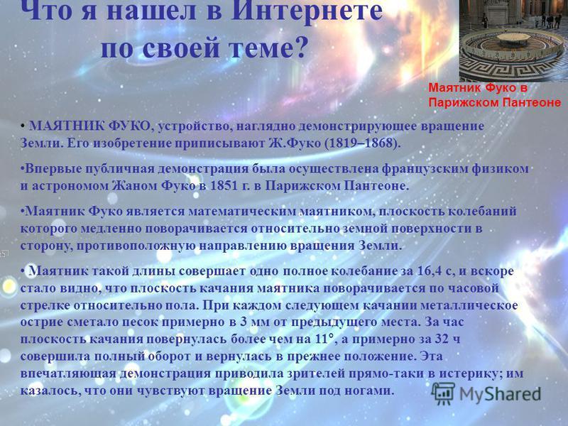Что я нашел в Интернете по своей теме? МАЯТНИК ФУКО, устройство, наглядно демонстрирующее вращение Земли. Его изобретение приписывают Ж.Фуко (1819–1868). Впервые публичная демонстрация была осуществлена французским физиком и астрономом Жаном Фуко в 1