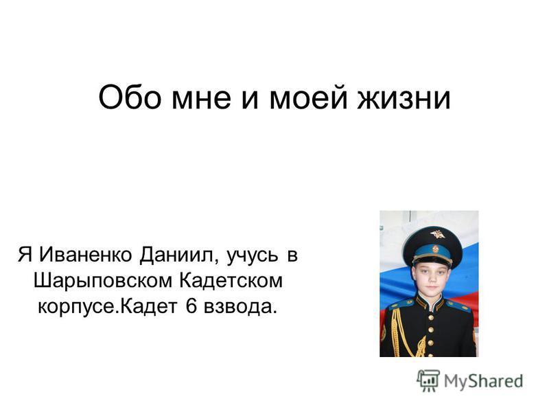 Обо мне и моей жизни Я Иваненко Даниил, учусь в Шарыповском Кадетском корпусе.Кадет 6 взвода.