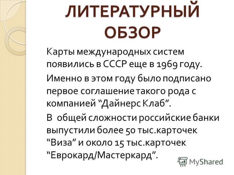 ЛИТЕРАТУРНЫЙ ОБЗОР Карты международных систем появились в СССР еще в 1969 году. Именно в этом году было подписано первое соглашение такого рода с компанией Дайнерс Клаб. В общей сложности российские банки выпустили более 50 тыс. карточек Виза и около