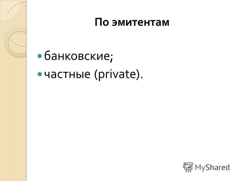 По эмитентам банковские ; частные (private).