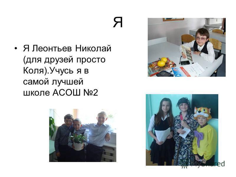 Я Я Леонтьев Николай (для друзей просто Коля).Учусь я в самой лучшей школе АСОШ 2