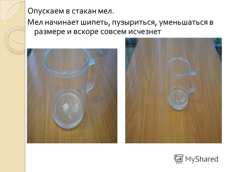 Опускаем в стакан мел. Мел начинает шипеть, пузыриться, уменьшаться в размере и вскоре совсем исчезнет