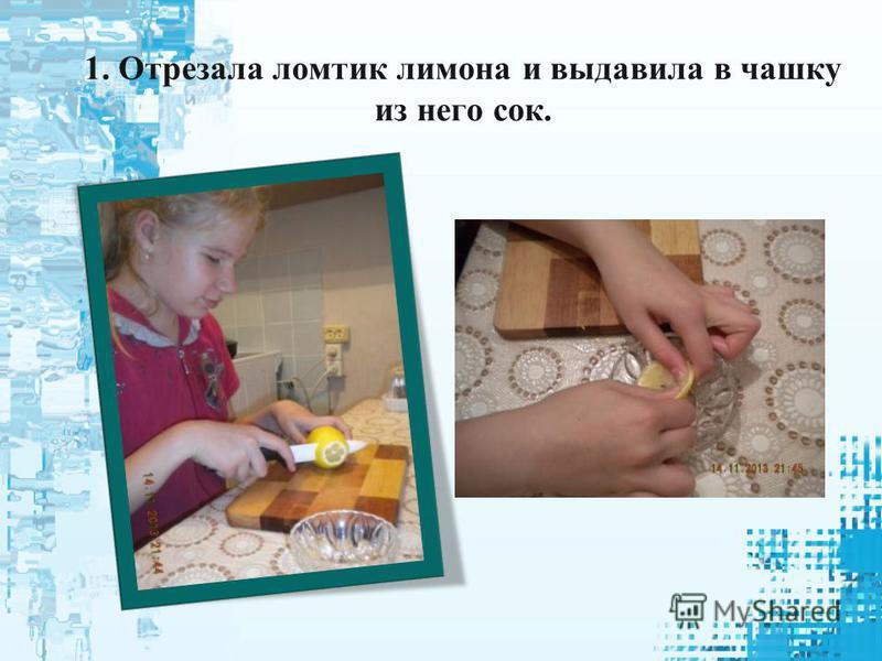 1. Отрезала ломтик лимона и выдавила в чашку из него сок.