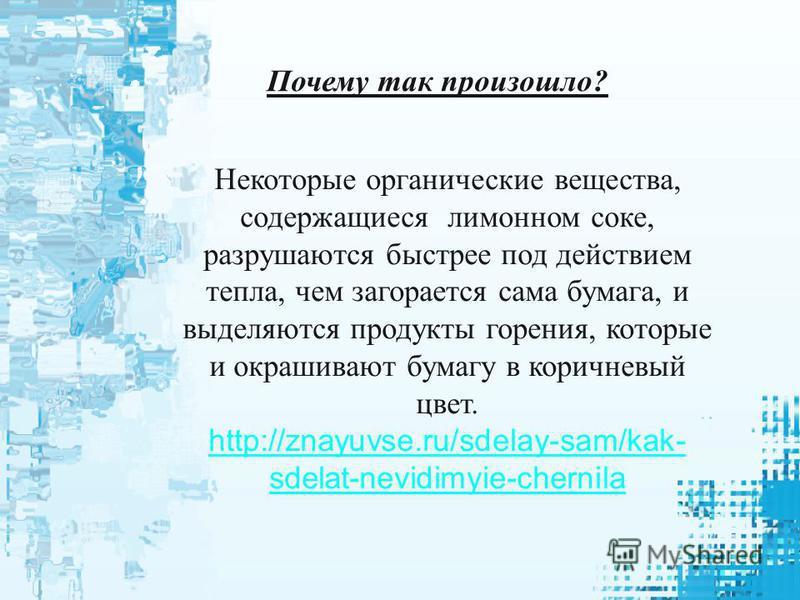 Почему так произошло? Некоторые органические вещества, содержащиеся лимонном соке, разрушаются быстрее под действием тепла, чем загорается сама бумага, и выделяются продукты горения, которые и окрашивают бумагу в коричневый цвет. http://znayuvse.ru/s
