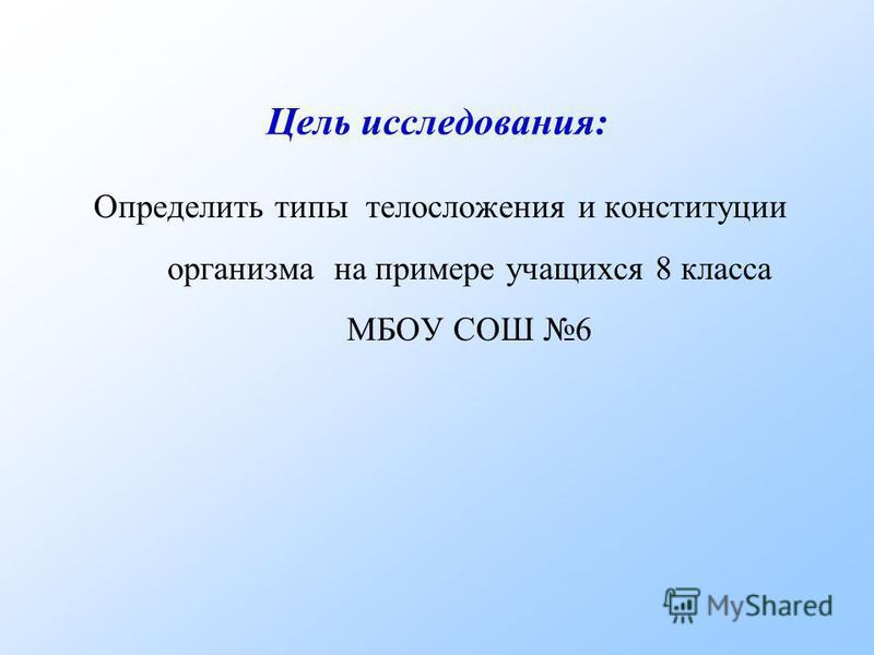 Цель исследования: Определить типы телосложения и конституции организма на примере учащихся 8 класса МБОУ СОШ 6