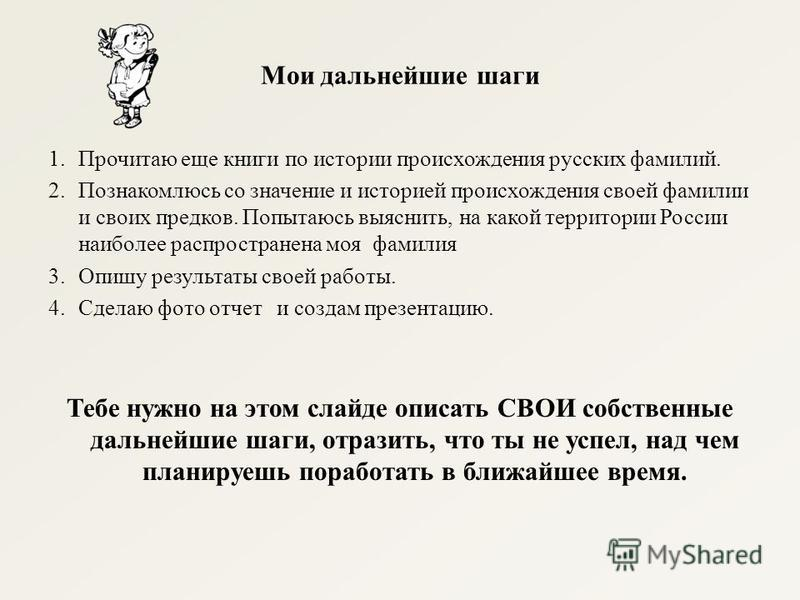 Мои дальнейшие шаги 1. Прочитаю еще книги по истории происхождения русских фамилий. 2. Познакомлюсь со значение и историей происхождения своей фамилии и своих предков. Попытаюсь выяснить, на какой территории России наиболее распространена моя фамилия