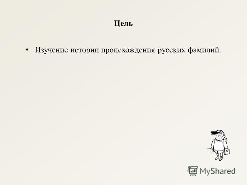 Цель Изучение истории происхождения русских фамилий.